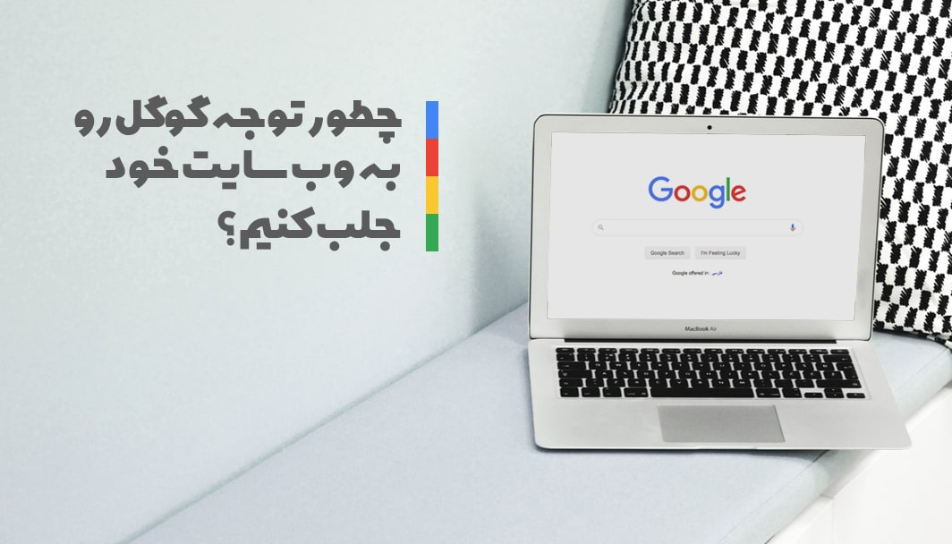 چگونه توجه گوگل را به وب سایت خود جلب کنیم؟